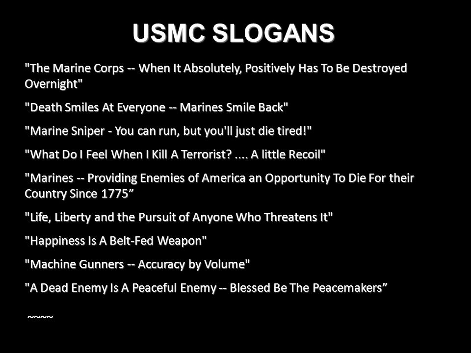 USMC SLOGANS The Marine Corps -- When It Absolutely, Positively Has To Be Destroyed Overnight Death Smiles At Everyone -- Marines Smile Back Marine Sniper - You can run, but you ll just die tired! What Do I Feel When I Kill A Terrorist?....