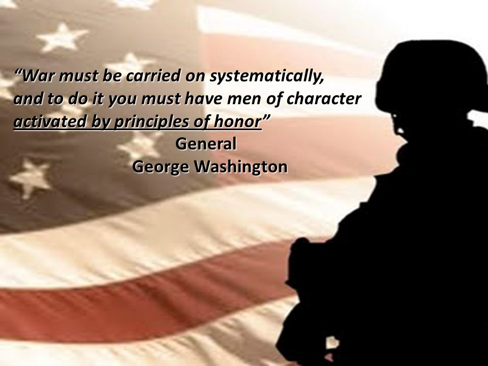 War must be carried on systematically, and to do it you must have men of character activated by principles of honor General General George Washington George Washington