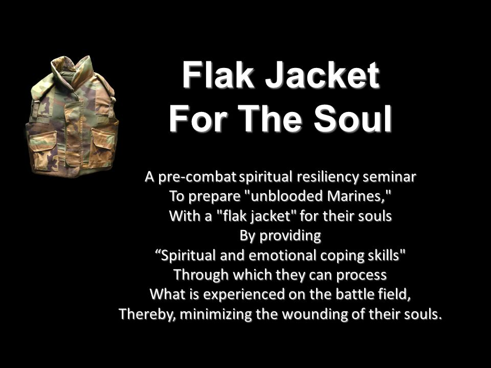 Flak Jacket For The Soul A pre-combat spiritual resiliency seminar To prepare unblooded Marines, With a flak jacket for their souls By providing Spiritual and emotional coping skills Through which they can process What is experienced on the battle field, Thereby, minimizing the wounding of their souls.