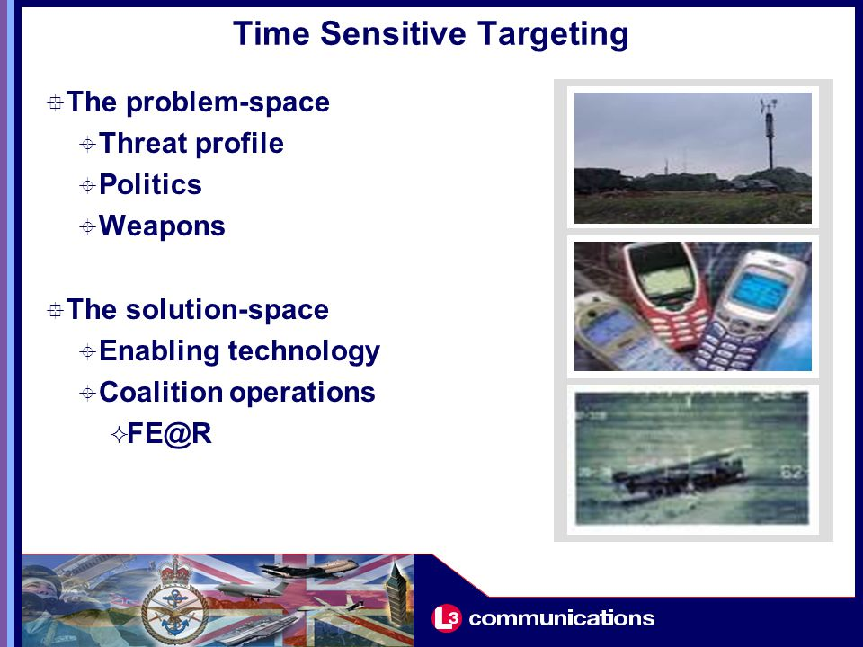 Time Sensitive Targeting  The problem-space  Threat profile  Politics  Weapons  The solution-space  Enabling technology  Coalition operations  FE@R