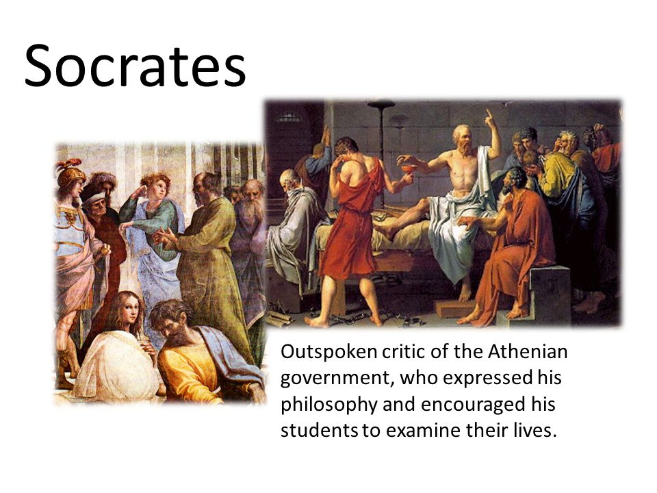 Socrates Outspoken critic of the Athenian government, who expressed his philosophy and encouraged his students to examine their lives.