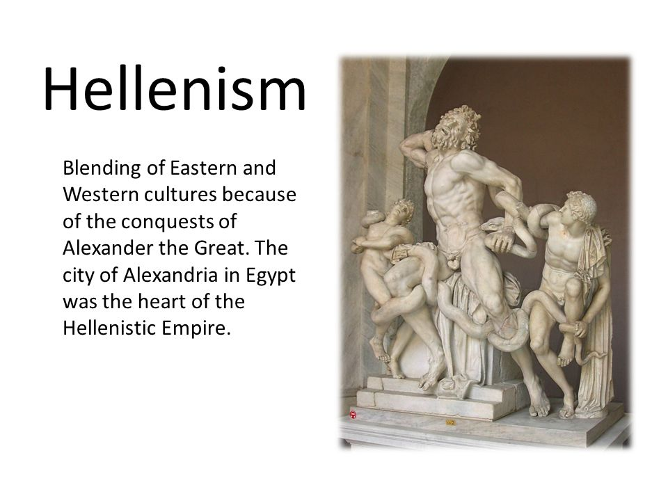 Hellenism Blending of Eastern and Western cultures because of the conquests of Alexander the Great. The city of Alexandria in Egypt was the heart of t