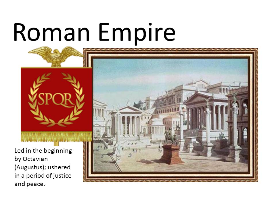 Roman Empire Led in the beginning by Octavian (Augustus); ushered in a period of justice and peace.