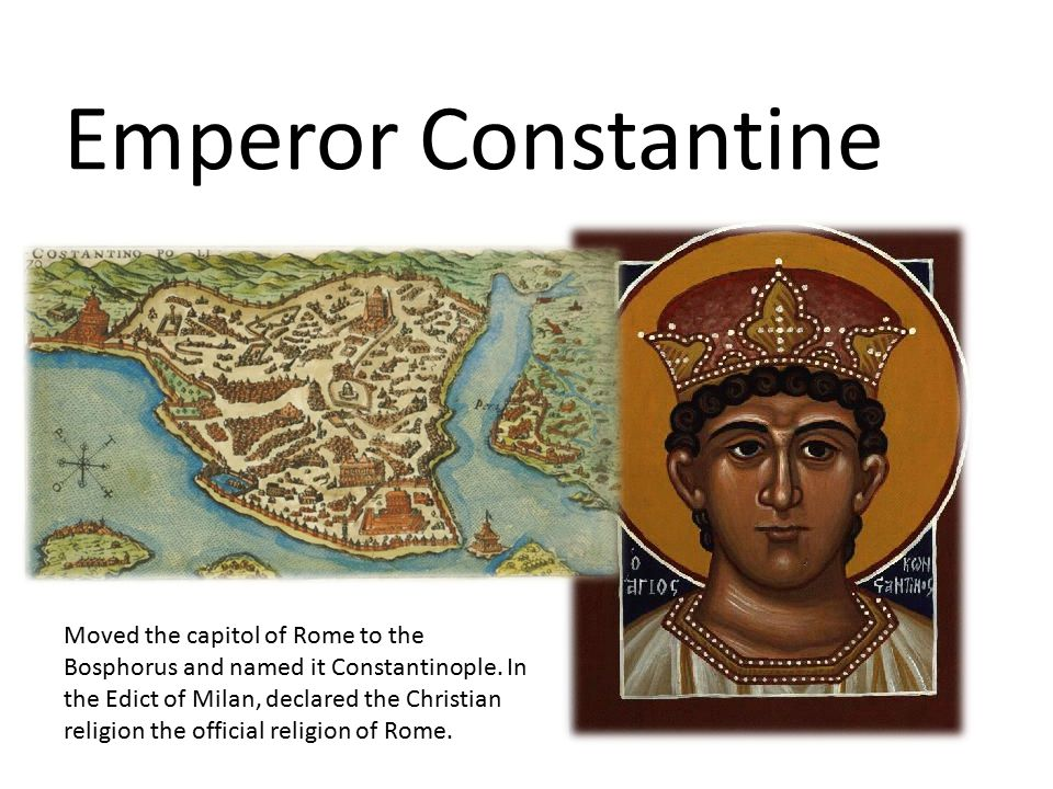 Emperor Constantine Moved the capitol of Rome to the Bosphorus and named it Constantinople. In the Edict of Milan, declared the Christian religion the