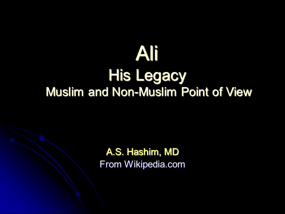 Ali His Legacy Muslim and Non-Muslim Point of View A.S. Hashim, MD From Wikipedia.com