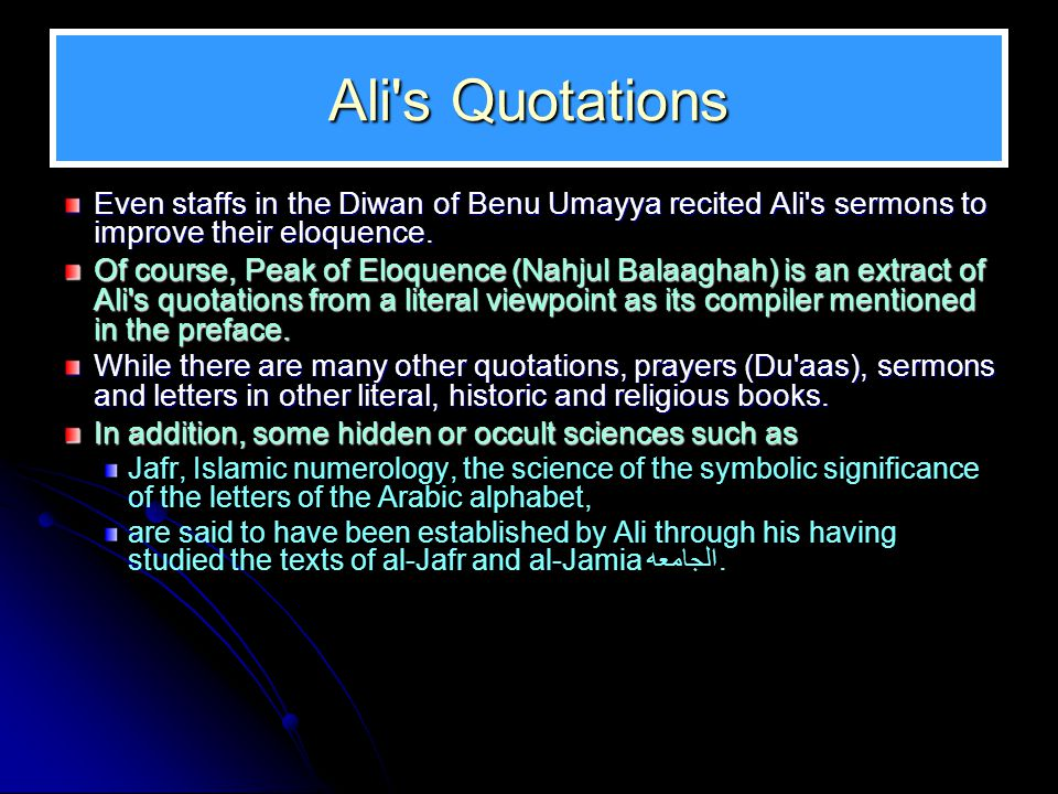 Ali's Quotations Even staffs in the Diwan of Benu Umayya recited Ali's sermons to improve their eloquence. Of course, Peak of Eloquence (Nahjul Balaag