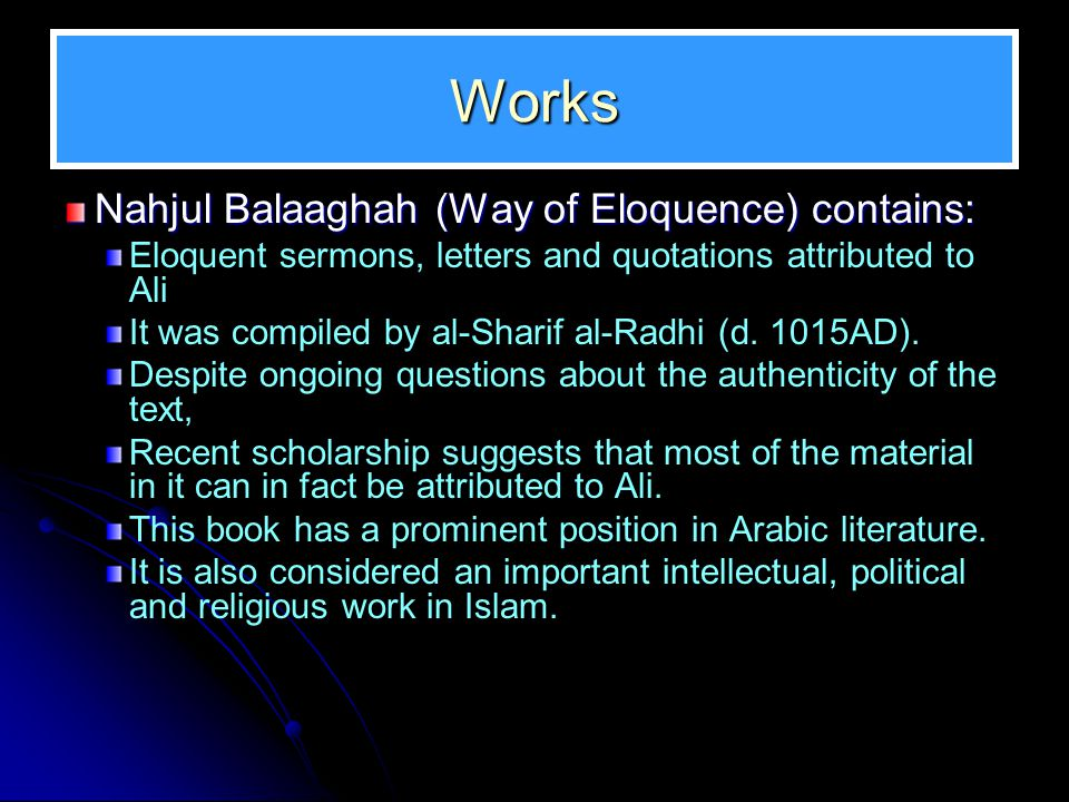 Works Nahjul Balaaghah (Way of Eloquence) contains: Eloquent sermons, letters and quotations attributed to Ali It was compiled by al-Sharif al-Radhi (d.