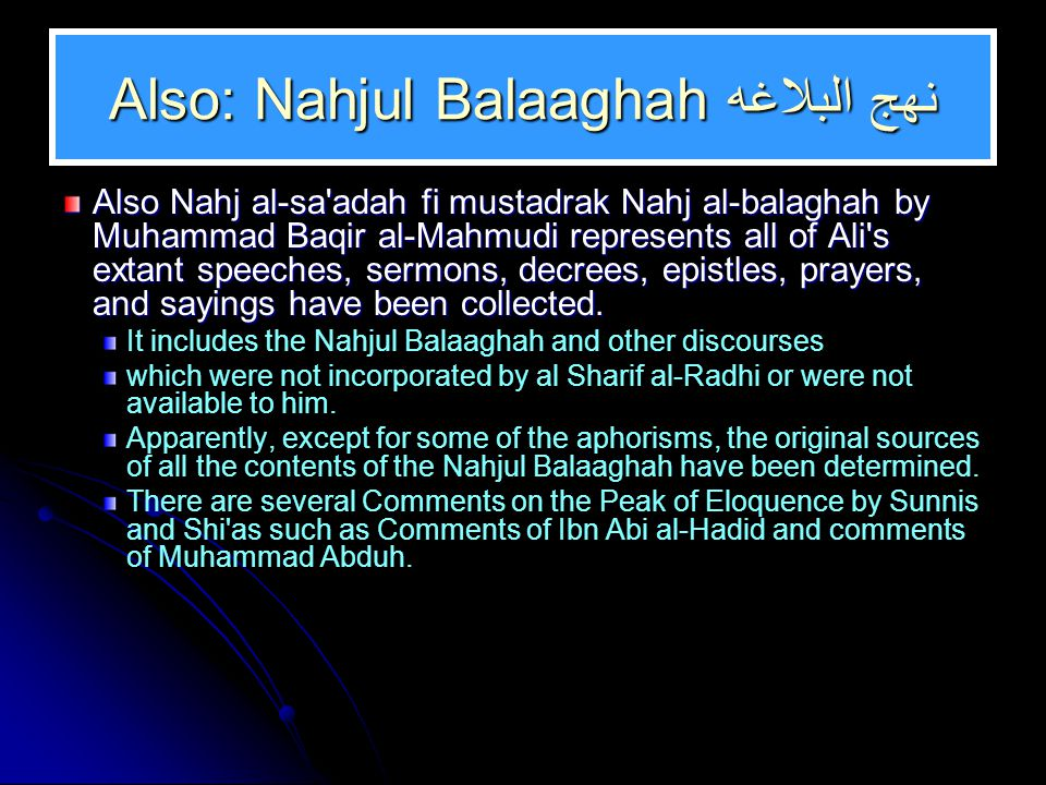 Also: Nahjul Balaaghah نهج البلاغه Also Nahj al-sa adah fi mustadrak Nahj al-balaghah by Muhammad Baqir al-Mahmudi represents all of Ali s extant speeches, sermons, decrees, epistles, prayers, and sayings have been collected.