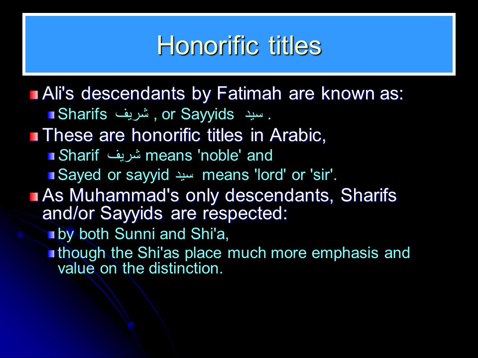 Honorific titles Ali's descendants by Fatimah are known as: Sharifs شريف, or Sayyids سيد. These are honorific titles in Arabic, Sharif شريف means 'nob