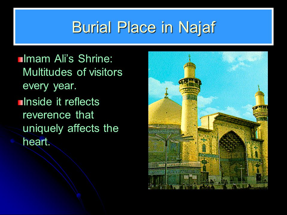 Burial Place in Najaf Imam Ali's Shrine: Multitudes of visitors every year. Inside it reflects reverence that uniquely affects the heart.