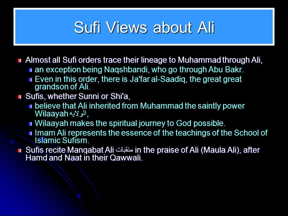 Sufi Views about Ali Almost all Sufi orders trace their lineage to Muhammad through Ali, an exception being Naqshbandi, who go through Abu Bakr. Even
