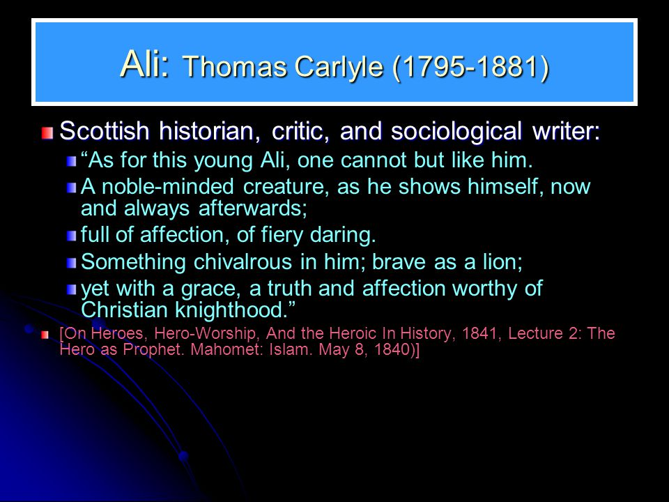 Ali: Thomas Carlyle (1795-1881) Scottish historian, critic, and sociological writer: As for this young Ali, one cannot but like him.