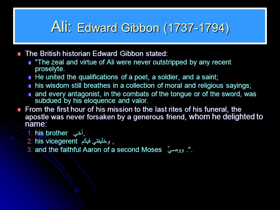Ali: Edward Gibbon (1737-1794) The British historian Edward Gibbon stated: The zeal and virtue of Ali were never outstripped by any recent proselyte.