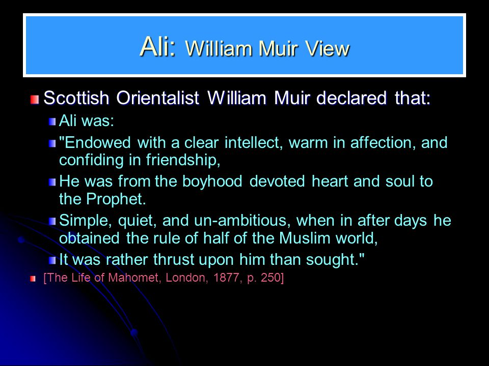 Ali: William Muir View Scottish Orientalist William Muir declared that: Ali was: Endowed with a clear intellect, warm in affection, and confiding in friendship, He was from the boyhood devoted heart and soul to the Prophet.