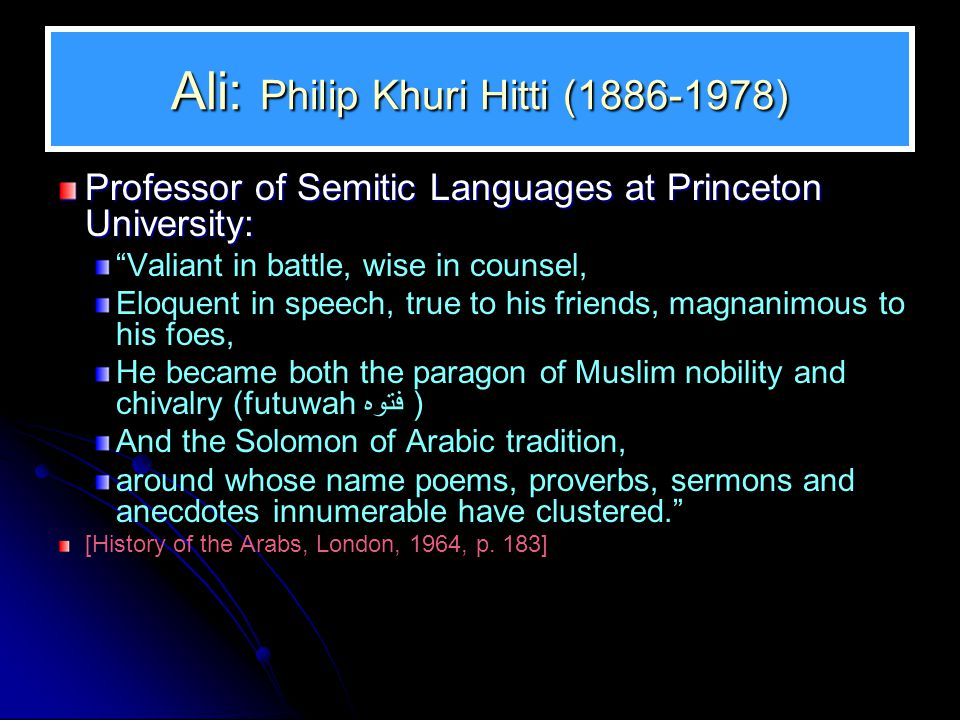 Ali: Philip Khuri Hitti (1886-1978) Professor of Semitic Languages at Princeton University: Valiant in battle, wise in counsel, Eloquent in speech, true to his friends, magnanimous to his foes, He became both the paragon of Muslim nobility and chivalry (futuwah فتوه ) And the Solomon of Arabic tradition, around whose name poems, proverbs, sermons and anecdotes innumerable have clustered. [History of the Arabs, London, 1964, p.