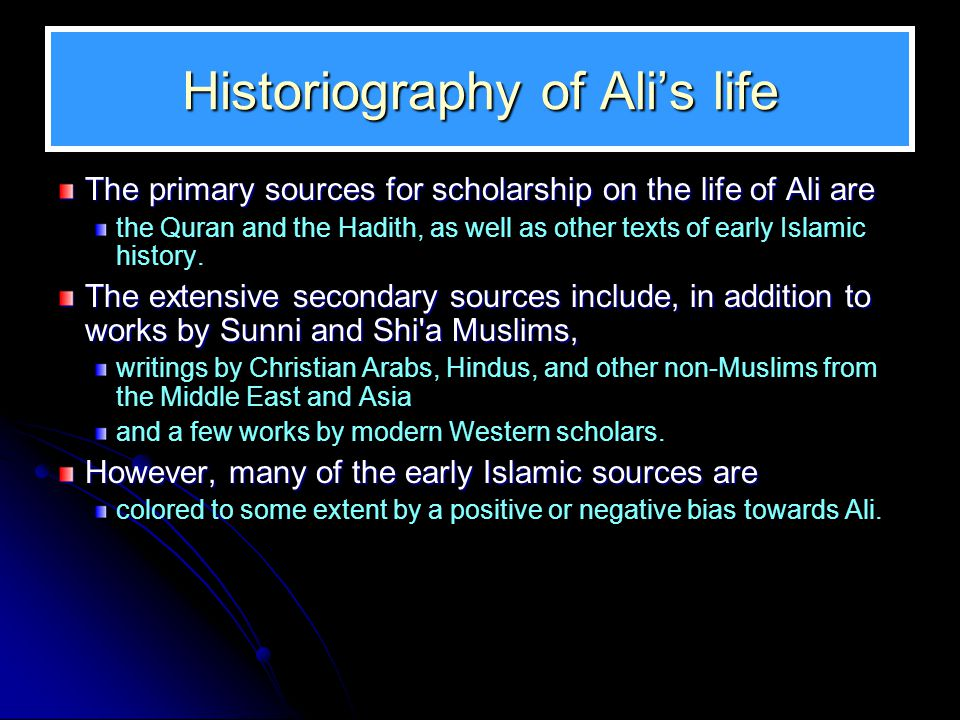 Historiography of Ali's life The primary sources for scholarship on the life of Ali are the Quran and the Hadith, as well as other texts of early Isla