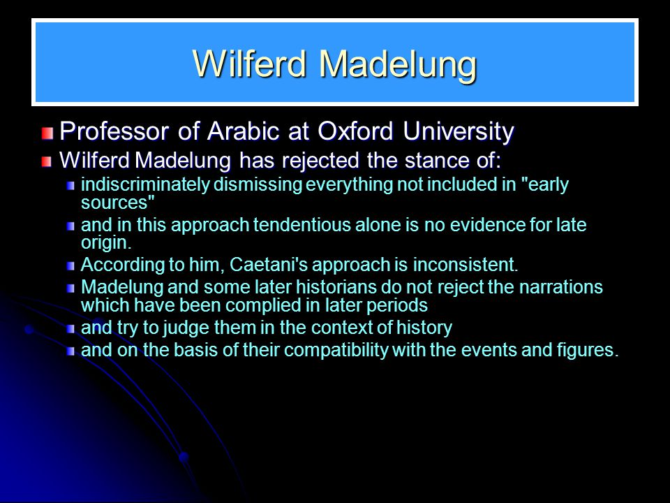Wilferd Madelung Professor of Arabic at Oxford University Wilferd Madelung has rejected the stance of: indiscriminately dismissing everything not included in early sources and in this approach tendentious alone is no evidence for late origin.