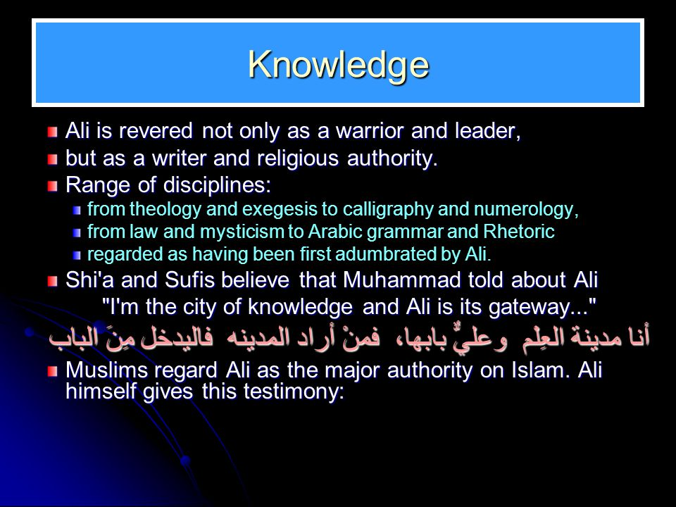Knowledge Continued Ali has said: Not a single verse of the Quran was revealed to the Messenger of God which he did not proceed to dictate to me and make me recite.