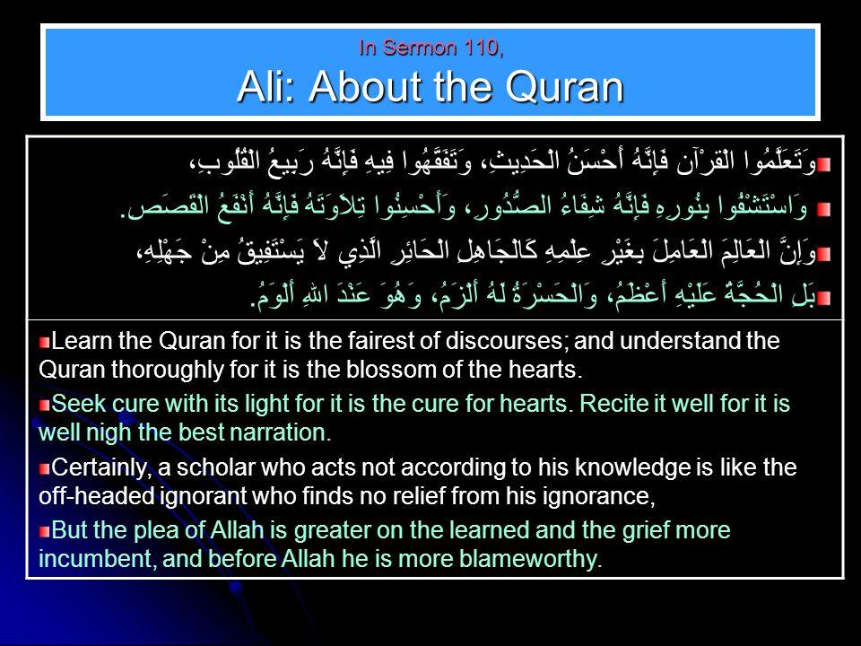 In Sermon 110, Ali: About the Quran وَتَعَلَّمُوا الْقرْآن فَإِنَّهُ أَحْسَنُ الْحَدِيثِ، وَتَفَقَّهُوا فِيهِ فَإِنَّهُ رَبِيعُ الْقُلُوبِ، وَاسْتَشْفُوا بِنُورِهِ فَإِنَّهُ شِفَاءُ الصُّدُورِ، وَأَحْسِنُوا تِلاَوَتَهُ فَإِنَّهُ أَنْفَعُ الْقَصَصِ.