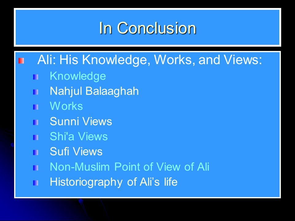 In Conclusion Ali: His Knowledge, Works, and Views: Knowledge Nahjul Balaaghah Works Sunni Views Shi a Views Sufi Views Non-Muslim Point of View of Ali Historiography of Ali's life
