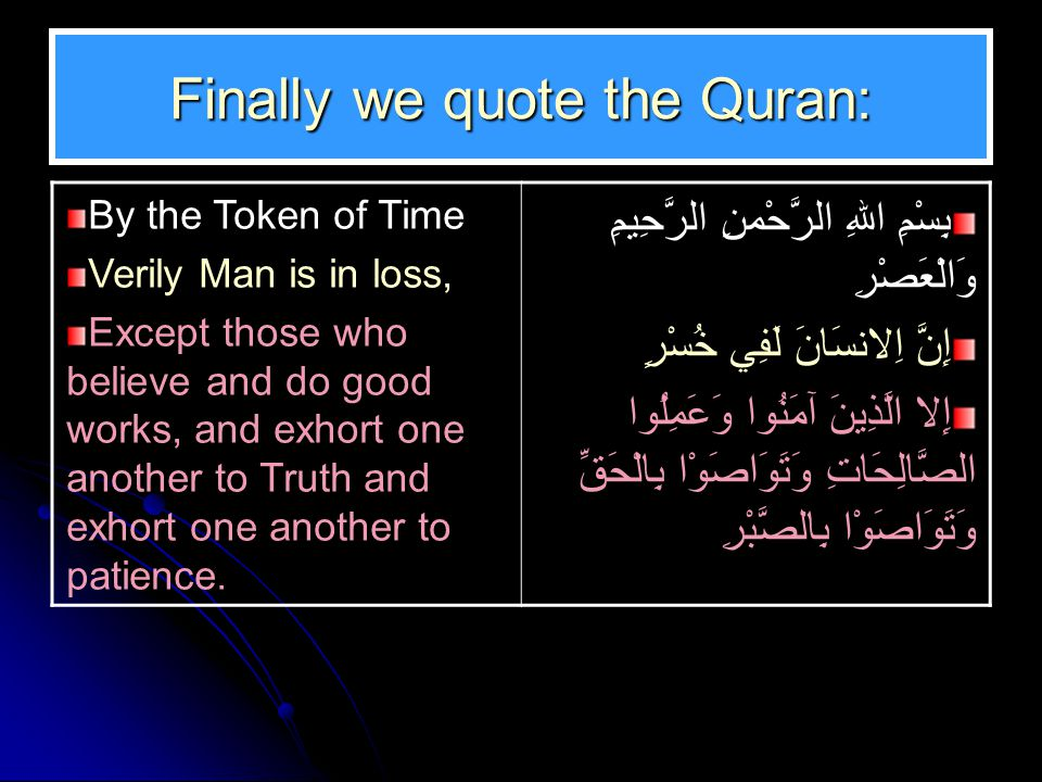 Finally we quote the Quran: By the Token of Time Verily Man is in loss, Except those who believe and do good works, and exhort one another to Truth an
