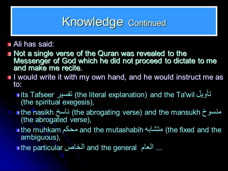 Knowledge Continued Ali has said: Not a single verse of the Quran was revealed to the Messenger of God which he did not proceed to dictate to me and m
