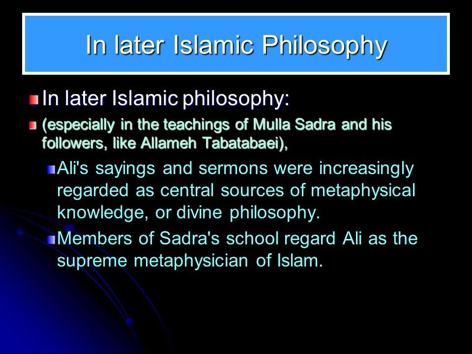 In later Islamic Philosophy In later Islamic philosophy: (especially in the teachings of Mulla Sadra and his followers, like Allameh Tabatabaei), Ali s sayings and sermons were increasingly regarded as central sources of metaphysical knowledge, or divine philosophy.