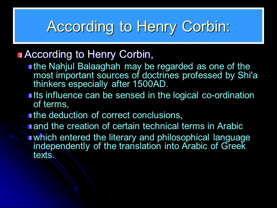 According to Henry Corbin: According to Henry Corbin, the Nahjul Balaaghah may be regarded as one of the most important sources of doctrines professed by Shi a thinkers especially after 1500AD.