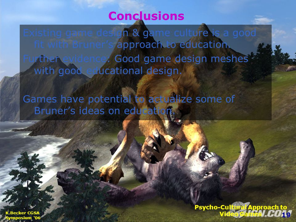 19 K.Becker CGSA Symposium '06 Psycho-Cultural Approach to Video Games Conclusions Existing game design & game culture is a good fit with Bruner's approach to education.
