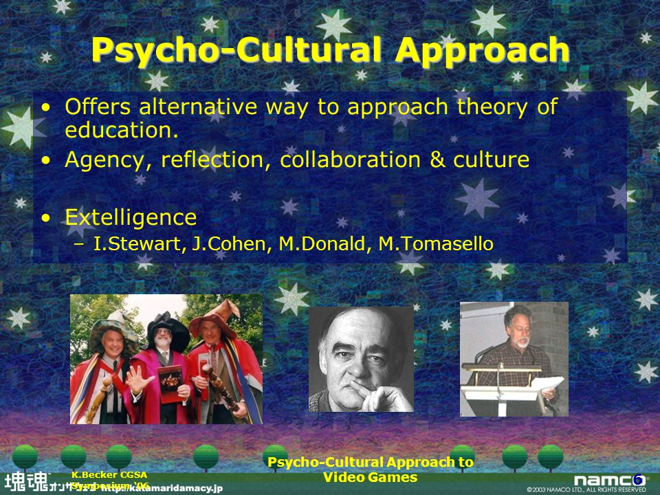 Psycho-Cultural Approach to Video Games 6 K.Becker CGSA Symposium '06 Psycho-Cultural Approach Offers alternative way to approach theory of education.