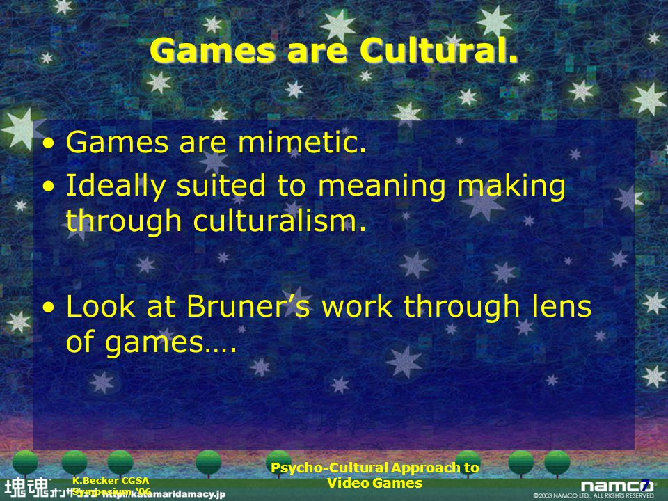 Psycho-Cultural Approach to Video Games 7 K.Becker CGSA Symposium '06 Games are Cultural.