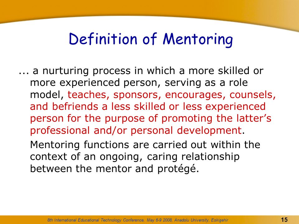 8th International Educational Technology Conference, May 6-9 2008, Anadolu University, Eskişehir 15 Definition of Mentoring... a nurturing process in