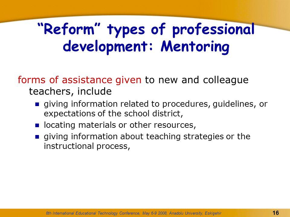 "8th International Educational Technology Conference, May 6-9 2008, Anadolu University, Eskişehir 16 ""Reform"" types of professional development: Mentor"