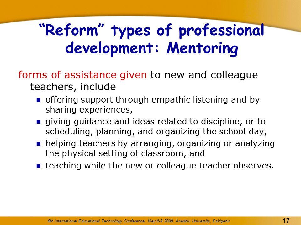 "8th International Educational Technology Conference, May 6-9 2008, Anadolu University, Eskişehir 17 ""Reform"" types of professional development: Mentor"