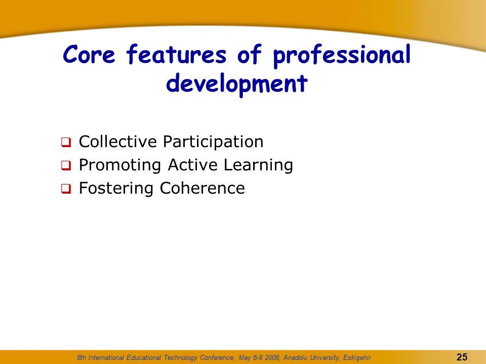 8th International Educational Technology Conference, May 6-9 2008, Anadolu University, Eskişehir 25 Core features of professional development  Collec