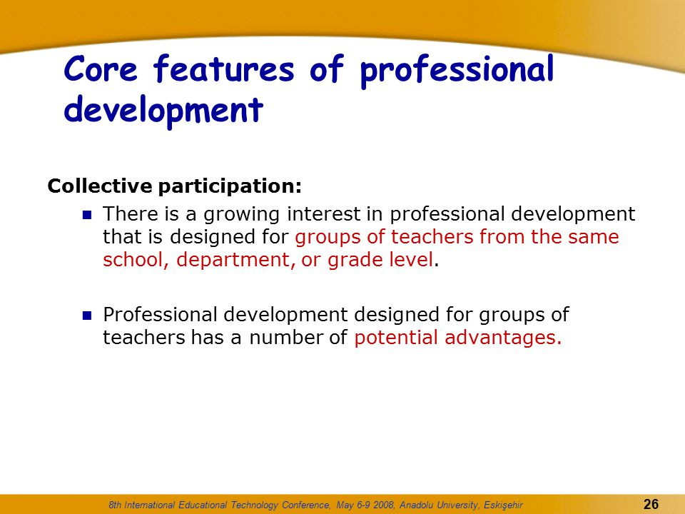 8th International Educational Technology Conference, May 6-9 2008, Anadolu University, Eskişehir 26 Core features of professional development Collecti