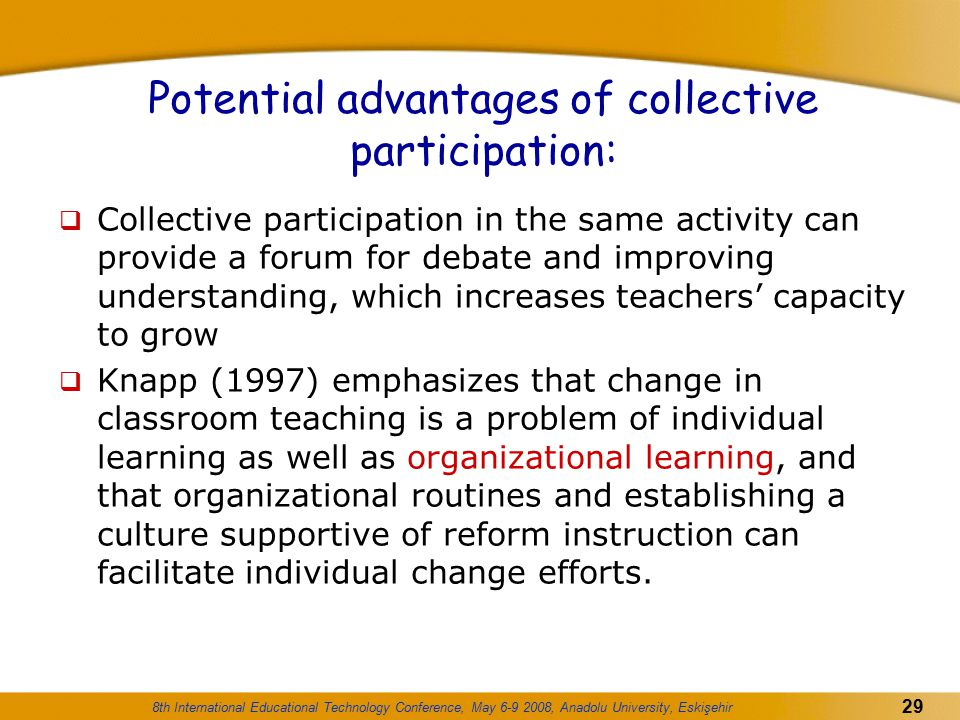 8th International Educational Technology Conference, May 6-9 2008, Anadolu University, Eskişehir 29 Potential advantages of collective participation: