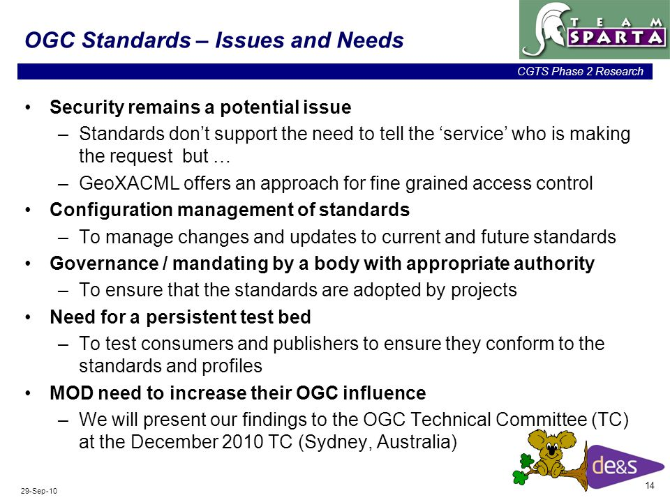 14 CGTS Phase 2 Research 29-Sep-10 OGC Standards – Issues and Needs Security remains a potential issue –Standards don't support the need to tell the 'service' who is making the request but … –GeoXACML offers an approach for fine grained access control Configuration management of standards –To manage changes and updates to current and future standards Governance / mandating by a body with appropriate authority –To ensure that the standards are adopted by projects Need for a persistent test bed –To test consumers and publishers to ensure they conform to the standards and profiles MOD need to increase their OGC influence –We will present our findings to the OGC Technical Committee (TC) at the December 2010 TC (Sydney, Australia)