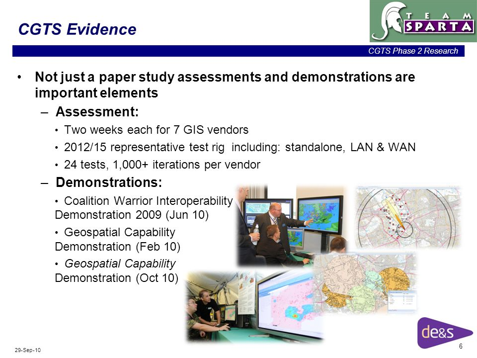 6 CGTS Phase 2 Research 29-Sep-10 CGTS Evidence Not just a paper study assessments and demonstrations are important elements –Assessment: Two weeks each for 7 GIS vendors 2012/15 representative test rig including: standalone, LAN & WAN 24 tests, 1,000+ iterations per vendor –Demonstrations: Coalition Warrior Interoperability Demonstration 2009 (Jun 10) Geospatial Capability Demonstration (Feb 10) Geospatial Capability Demonstration (Oct 10)