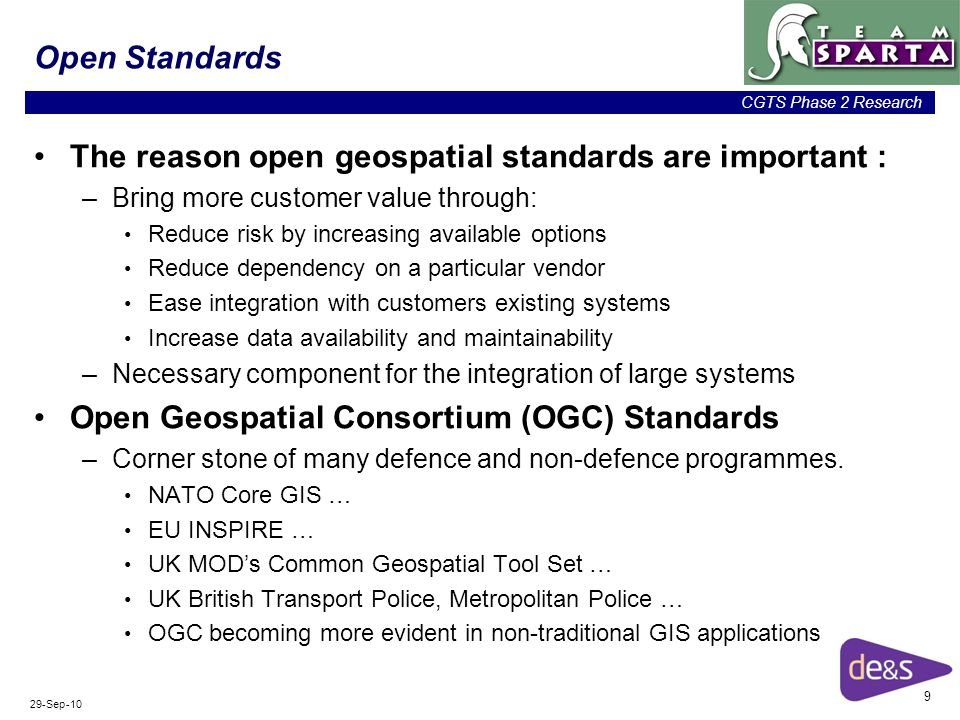 9 CGTS Phase 2 Research 29-Sep-10 Open Standards The reason open geospatial standards are important : –Bring more customer value through: Reduce risk by increasing available options Reduce dependency on a particular vendor Ease integration with customers existing systems Increase data availability and maintainability –Necessary component for the integration of large systems Open Geospatial Consortium (OGC) Standards –Corner stone of many defence and non-defence programmes.