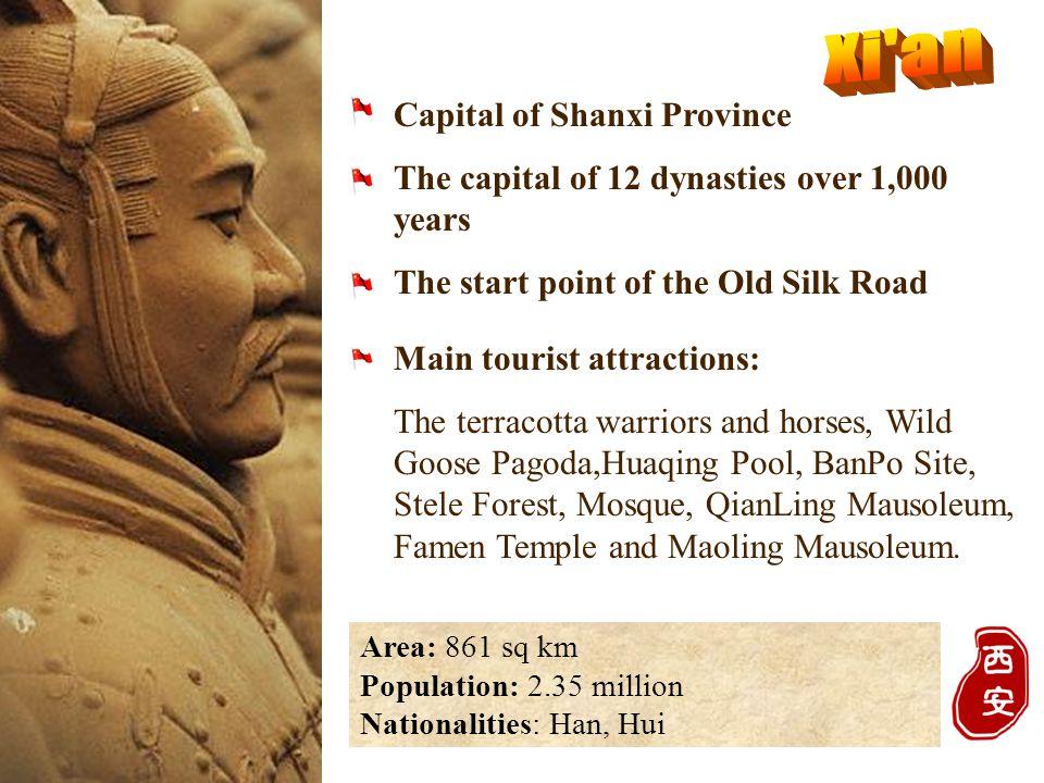 Area: 861 sq km Population: 2.35 million Nationalities: Han, Hui Main tourist attractions: The terracotta warriors and horses, Wild Goose Pagoda,Huaqi