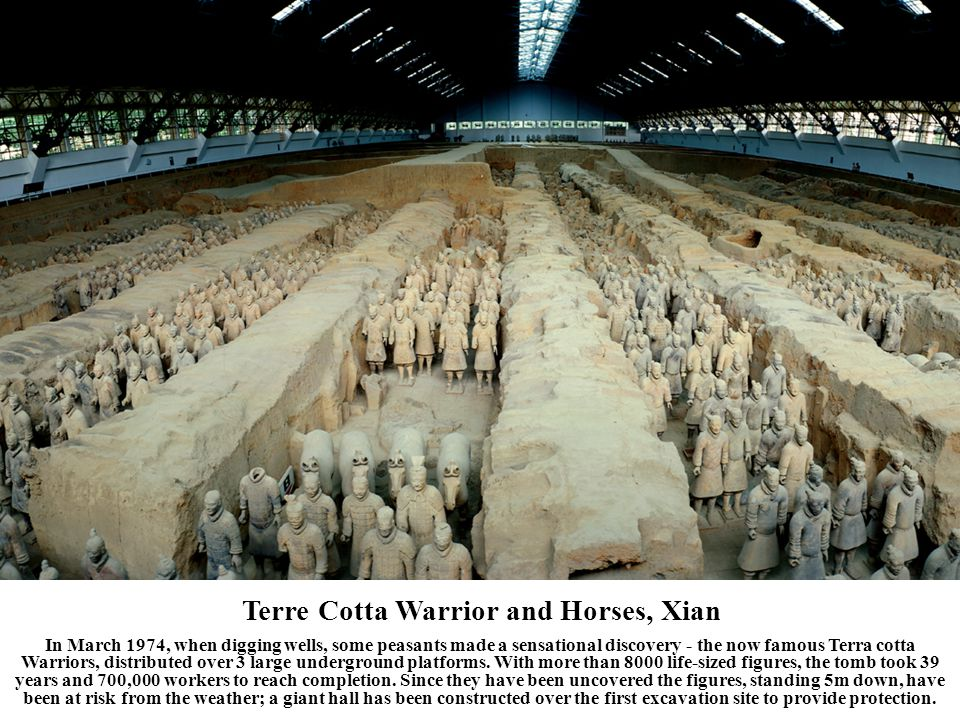 Terre Cotta Warrior and Horses, Xian In March 1974, when digging wells, some peasants made a sensational discovery - the now famous Terra cotta Warriors, distributed over 3 large underground platforms.