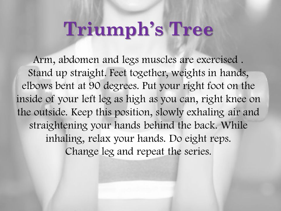 Triumph's Tree Arm, abdomen and legs muscles are exercised. Stand up straight. Feet together, weights in hands, elbows bent at 90 degrees. Put your ri