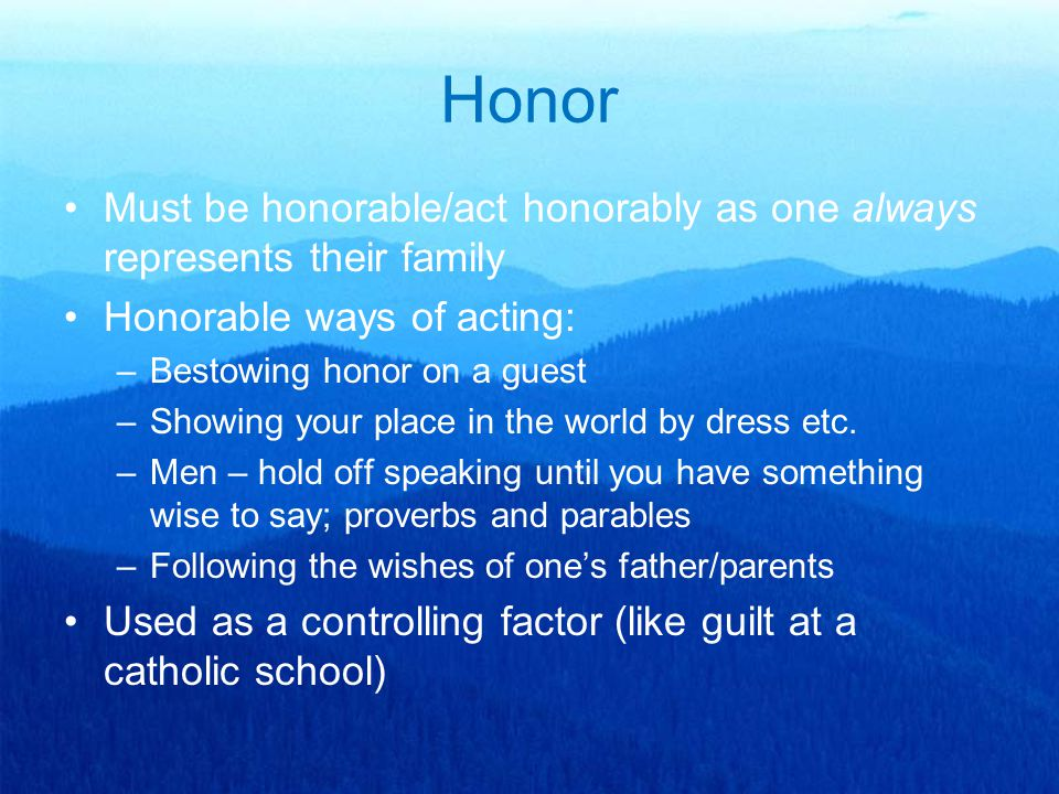 Honor Must be honorable/act honorably as one always represents their family Honorable ways of acting: –Bestowing honor on a guest –Showing your place