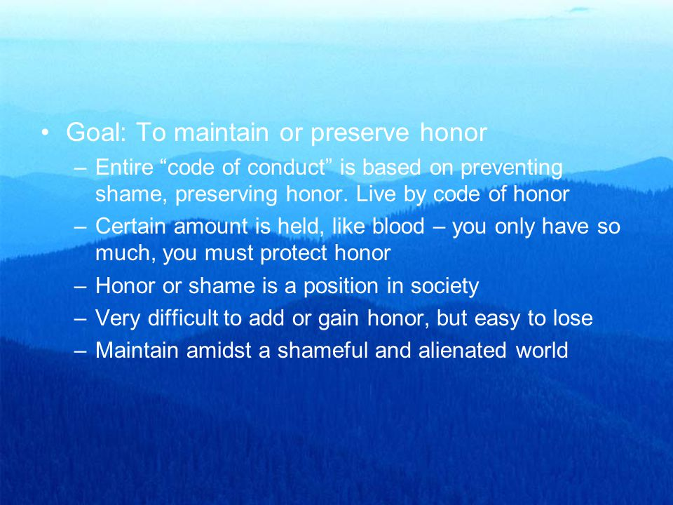 "Goal: To maintain or preserve honor –Entire ""code of conduct"" is based on preventing shame, preserving honor. Live by code of honor –Certain amount is"