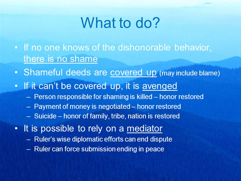 What to do? If no one knows of the dishonorable behavior, there is no shame Shameful deeds are covered up (may include blame) If it can't be covered u
