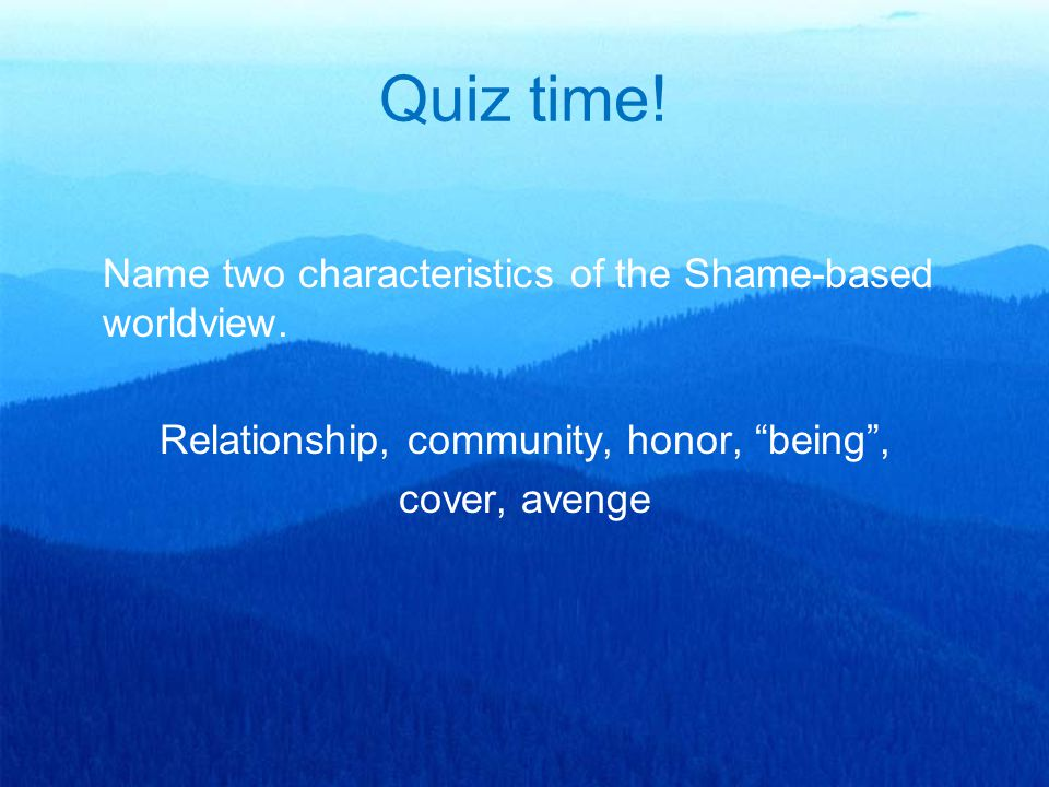 "Quiz time! Name two characteristics of the Shame-based worldview. Relationship, community, honor, ""being"", cover, avenge"