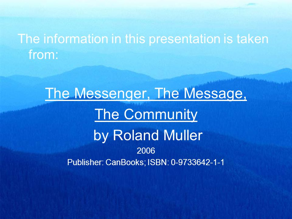 The information in this presentation is taken from: The Messenger, The Message, The Community by Roland Muller 2006 Publisher: CanBooks; ISBN: 0-97336
