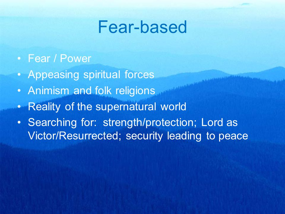 Fear-based Fear / Power Appeasing spiritual forces Animism and folk religions Reality of the supernatural world Searching for: strength/protection; Lo