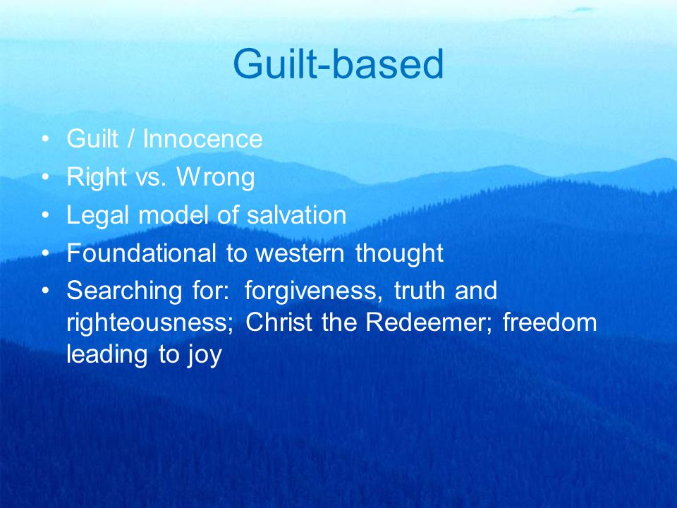 Guilt-based Guilt / Innocence Right vs. Wrong Legal model of salvation Foundational to western thought Searching for: forgiveness, truth and righteous